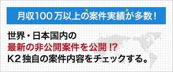 世界・日本国内の 最新の非公開案件を公開!? K2独自の案件内容をチェックする。